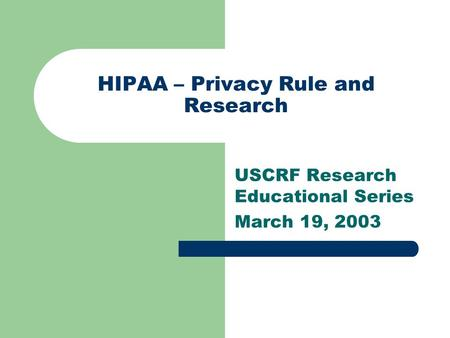 HIPAA – Privacy Rule and Research USCRF Research Educational Series March 19, 2003.