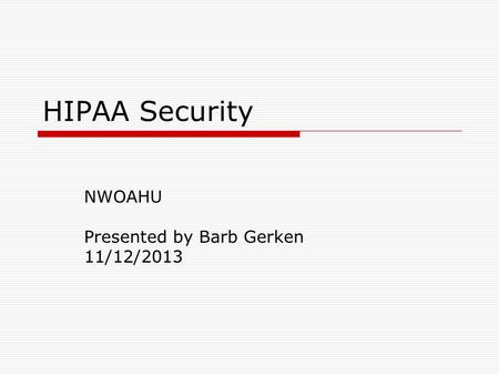HIPAA Security NWOAHU Presented by Barb Gerken 11/12/2013.