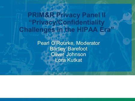 "PRIM&R Privacy Panel II ""Privacy/Confidentiality Challenges in the HIPAA Era"" Pearl O'Rourke, Moderator Bartley Barefoot Oliver Johnson Lora Kutkat."