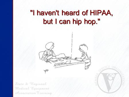 I haven't heard of HIPAA, but I can hip hop.. Some Tips & Updates for HME/Rehab Providers HIPAA Security Standards Final Rule Some Tips & Updates for.