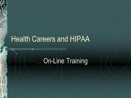 Health Careers and HIPAA On-Line Training. HIPAA What is it? Health Insurance Portability and Accountability Act Act Promulgated in 1996 by the Department.