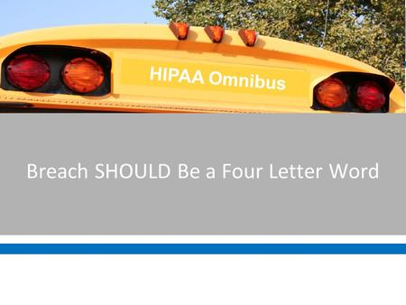 Breach SHOULD Be a Four Letter Word HIPAA Omnibus.