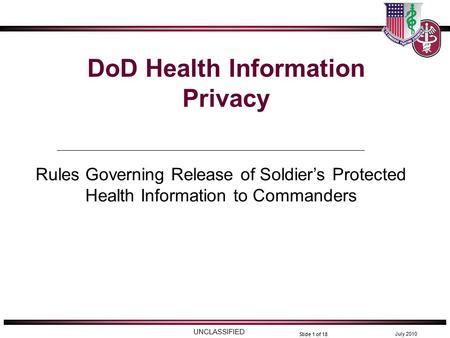 UNCLASSIFIED July 2010 Slide 1 of 18 DoD Health Information Privacy Rules Governing Release of Soldier's Protected Health Information to Commanders.