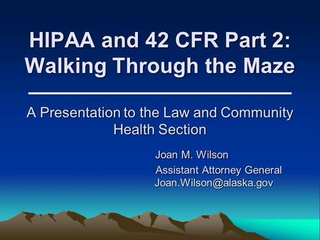 HIPAA and 42 CFR Part 2: Walking Through the Maze A Presentation to the Law and Community Health Section Joan M. Wilson Assistant Attorney General