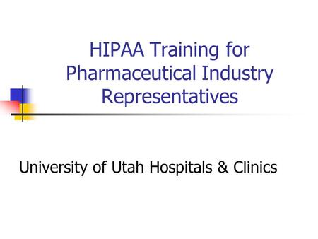 HIPAA Training for Pharmaceutical Industry Representatives University of Utah Hospitals & Clinics.