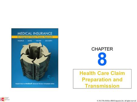 CHAPTER © 2012 The McGraw-Hill Companies, Inc. All rights reserved. 8 Health Care Claim Preparation and Transmission.