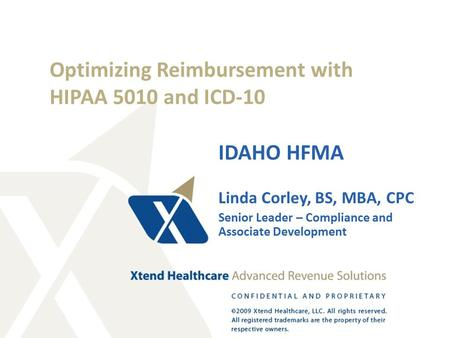Optimizing Reimbursement with HIPAA 5010 and ICD-10 IDAHO HFMA Linda Corley, BS, MBA, CPC Senior Leader – Compliance and Associate Development.