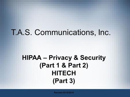 T.A.S. Communications, Inc. HIPAA – Privacy & Security (Part 1 & Part 2) HITECH (Part 3) Revised 03/16/2010.