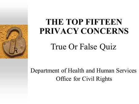 THE TOP FIFTEEN PRIVACY CONCERNS Department of Health and Human Services Office for Civil Rights True Or False Quiz.