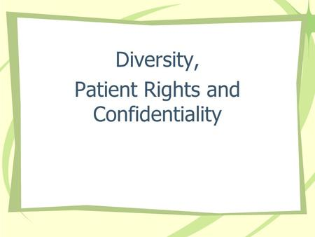 "Diversity, Patient Rights and Confidentiality. ""You have the Right"" The Basic Rights all Patients are entitled to while entrusting their care to us."