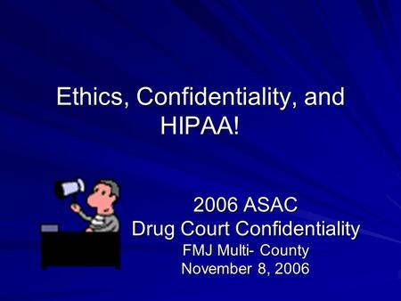 Ethics, Confidentiality, and HIPAA! 2006 ASAC Drug Court Confidentiality FMJ Multi- County November 8, 2006.