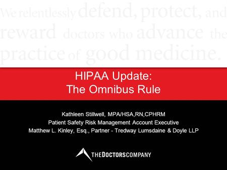 HIPAA Update: The Omnibus Rule Kathleen Stillwell, MPA/HSA,RN,CPHRM Patient Safety Risk Management Account Executive Matthew L. Kinley, Esq., Partner -