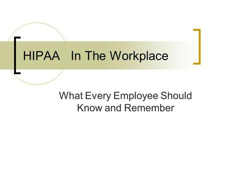 HIPAA In The Workplace What Every Employee Should Know and Remember.