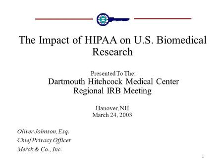 1 The Impact of HIPAA on U.S. Biomedical Research Presented To The: Dartmouth Hitchcock Medical Center Regional IRB Meeting Hanover, NH March 24, 2003.