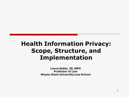 1 Health Information Privacy: Scope, Structure, and Implementation Lance Gable, JD, MPH Professor of Law Wayne State University Law School.
