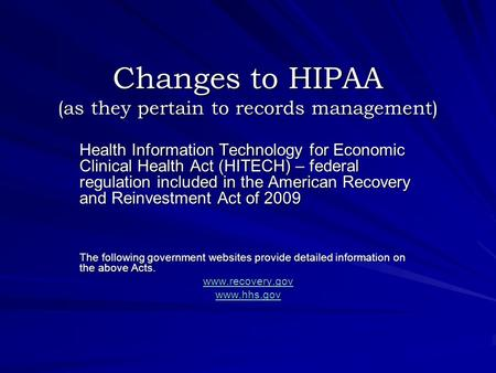 Changes to HIPAA (as they pertain to records management) Health Information Technology for Economic Clinical Health Act (HITECH) – federal regulation included.
