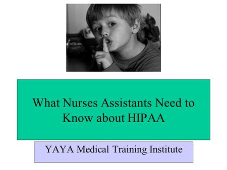 What Nurses Assistants Need to Know about HIPAA YAYA Medical Training Institute.