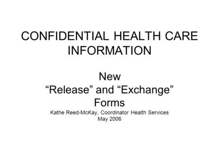 "CONFIDENTIAL HEALTH CARE INFORMATION New ""Release"" and ""Exchange"" Forms Kathe Reed-McKay, Coordinator Health Services May 2006."