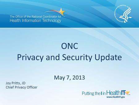 ONC Privacy and Security Update May 7, 2013 Joy Pritts, JD Chief Privacy Officer.