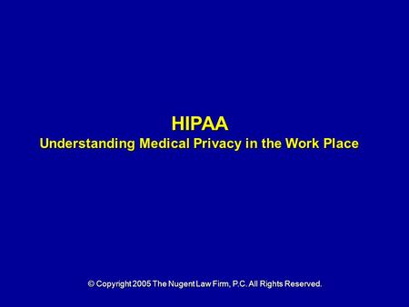 HIPAA Understanding Medical Privacy in the Work Place © Copyright 2005 The Nugent Law Firm, P.C. All Rights Reserved.