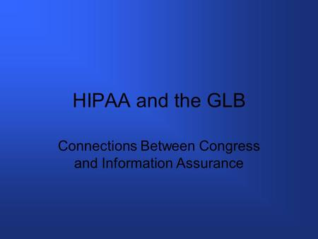 HIPAA and the GLB Connections Between Congress and Information Assurance.