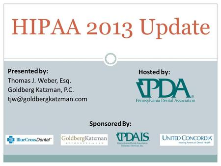 Presented by: Thomas J. Weber, Esq. Goldberg Katzman, P.C. HIPAA 2013 Update Hosted by: Sponsored By: