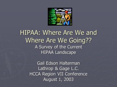 HIPAA: Where Are We and Where Are We Going?? A Survey of the Current HIPAA Landscape Gail Edson Halterman Lathrop & Gage L.C. HCCA Region VII Conference.