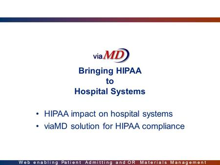Bringing HIPAA to Hospital Systems HIPAA impact on hospital systems viaMD solution for HIPAA compliance W e b e n a b l i n g Pa t i e n t A d m i t t.
