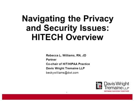 1 Navigating the Privacy and Security Issues: HITECH Overview Rebecca L. Williams, RN, JD Partner Co-chair of HIT/HIPAA Practice Davis Wright Tremaine.