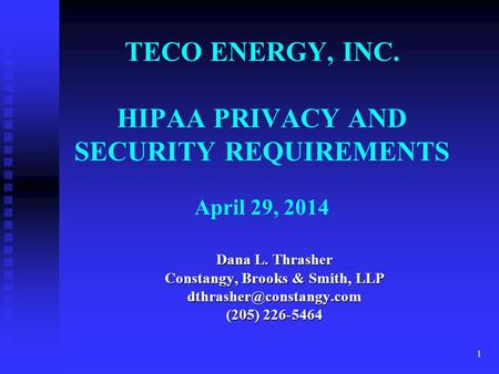 1 TECO ENERGY, INC. HIPAA PRIVACY AND SECURITY REQUIREMENTS April 29, 2014 Dana L. Thrasher Constangy, Brooks & Smith, LLP (205)
