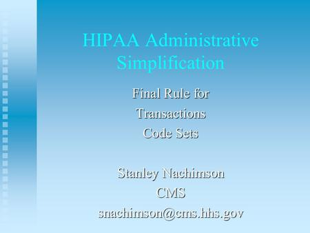 HIPAA Administrative Simplification Final Rule for Transactions Code Sets Stanley Nachimson