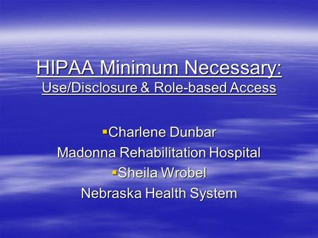HIPAA Minimum Necessary: Use/Disclosure & Role-based Access  Charlene Dunbar Madonna Rehabilitation Hospital  Sheila Wrobel Nebraska Health System.