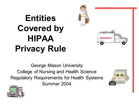 Entities Covered by HIPAA Privacy Rule George Mason University College of Nursing and Health Science Regulatory Requirements for Health Systems Summer.