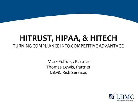 Www.lbmc.com HITRUST, HIPAA, & HITECH TURNING COMPLIANCE INTO COMPETITIVE ADVANTAGE Mark Fulford, Partner Thomas Lewis, Partner LBMC Risk Services.