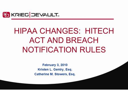 HIPAA CHANGES: HITECH ACT AND BREACH NOTIFICATION RULES February 3, 2010 Kristen L. Gentry, Esq. Catherine M. Stowers, Esq.