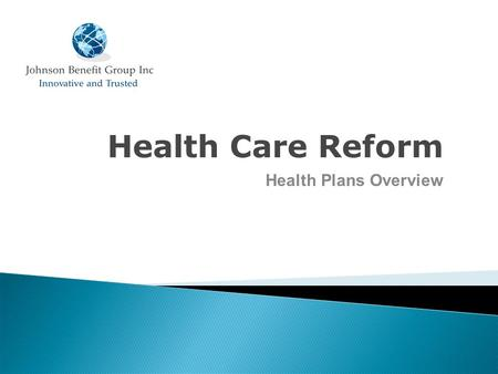 Health Care Reform Health Plans Overview. Status of health care reform Grandfathered plans Timeline for compliance Agenda for Today.