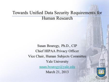 Towards Unified Data Security Requirements for Human Research Susan Bouregy, Ph.D., CIP Chief HIPAA Privacy Officer Vice Chair, Human Subjects Committee.