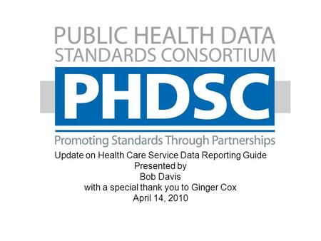 Webinar Update on Health Care Service Data Reporting Guide Presented by Bob Davis with a special thank you to Ginger Cox April 14, 2010.