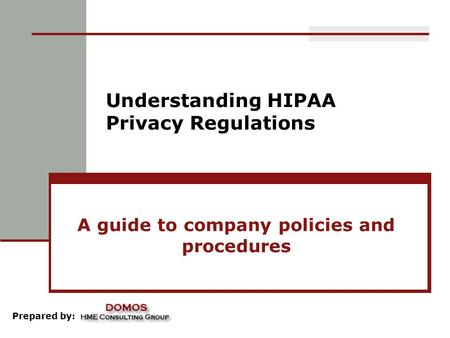 Understanding HIPAA Privacy Regulations A guide to company policies and procedures Prepared by: