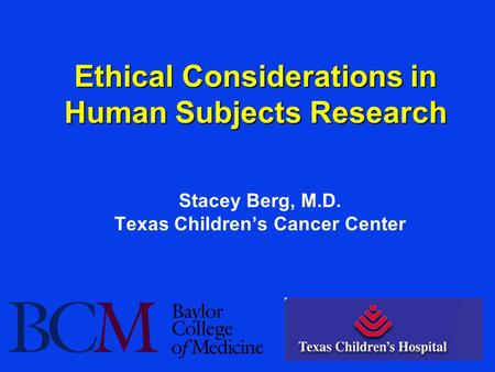 Ethical Considerations in Human Subjects Research Stacey Berg, M.D. Texas Children's Cancer Center.
