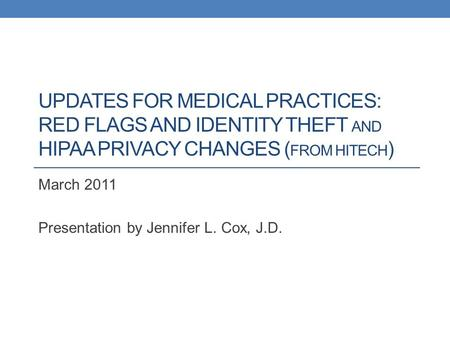 UPDATES FOR MEDICAL PRACTICES: RED FLAGS AND IDENTITY THEFT AND HIPAA PRIVACY CHANGES ( FROM HITECH ) March 2011 Presentation by Jennifer L. Cox, J.D.