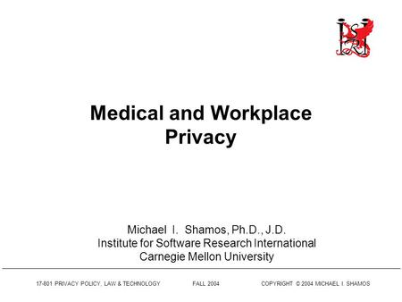 17-801 PRIVACY POLICY, LAW & <strong>TECHNOLOGY</strong> FALL 2004 COPYRIGHT © 2004 MICHAEL I. SHAMOS Medical and Workplace Privacy Michael I. Shamos, Ph.D., J.D. Institute.