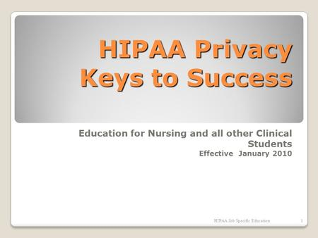 HIPAA Privacy Keys to Success Education for Nursing and all other Clinical Students Effective January 2010 HIPAA Job Specific Education1.