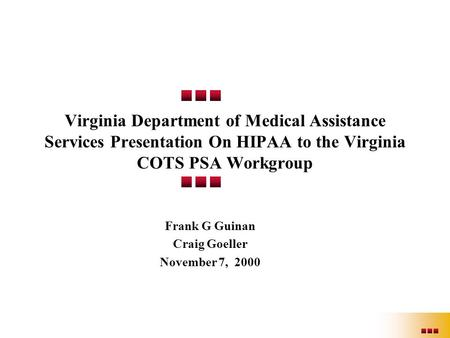 Virginia Department of Medical Assistance Services Presentation On HIPAA to the Virginia COTS PSA Workgroup Frank G Guinan Craig Goeller November 7, 2000.