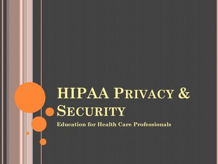 HIPAA P RIVACY & S ECURITY Education for Health Care Professionals.
