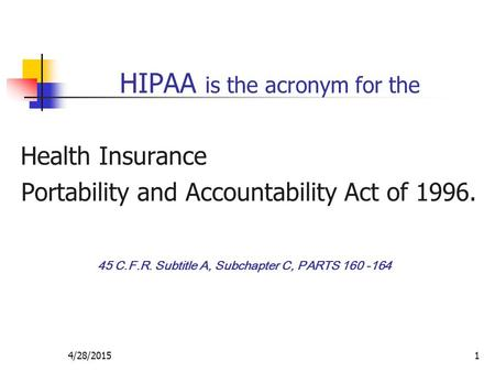 4/28/20151 HIPAA is the acronym for the Health Insurance Portability and Accountability Act of 1996. 45 C.F.R. Subtitle A, Subchapter C, PARTS 160 -164.