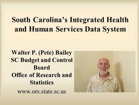 South Carolina's Integrated Health and Human Services Data System Walter P. (Pete) Bailey SC Budget and Control Board Office of Research and Statistics.