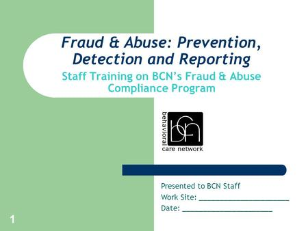 1 Fraud & Abuse: Prevention, Detection and Reporting Staff Training on BCN's Fraud & Abuse Compliance Program Presented to BCN Staff Work Site: ______________________.