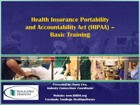 Health Insurance Portability and Accountability Act (HIPAA) – Basic Training Presented by: Sonia Lira, Industry Connections Coordinator Website: www.RAHSI.org.