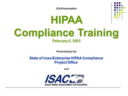 ICN PresentationHIPAA Compliance Training February 5, 2003 Presented by the State of Iowa Enterprise HIPAA Compliance Project Office and.